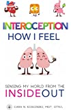 Interoception: How I Feel: Sensing My World from the Inside Out