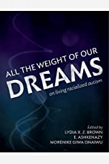 All the Weight of Our Dreams: On Living Racialized Autism Kindle Edition