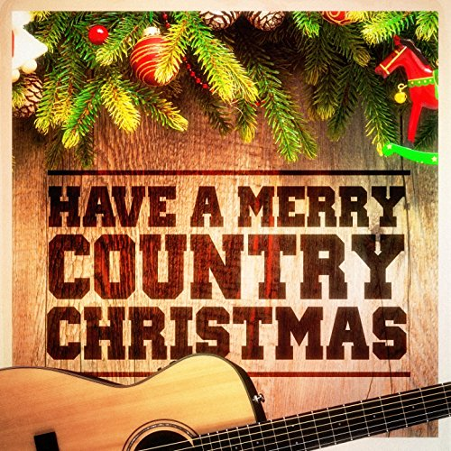 have a merry country christmas country music versions of famous christmas songs and carols - Christmas Country Songs