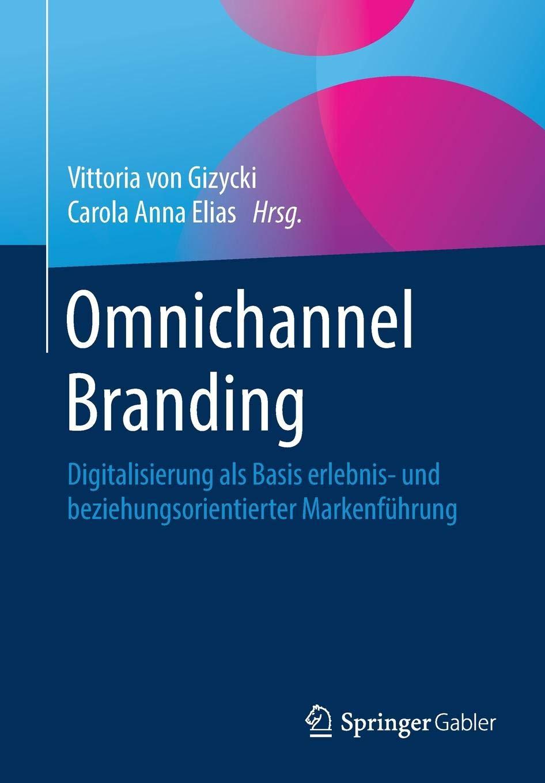 Omnichannel Branding: Digitalisierung als Basis erlebnis- und beziehungsorientierter Markenführung Taschenbuch – 6. September 2018 Vittoria von Gizycki Carola Anna Elias Springer Gabler 365821449X