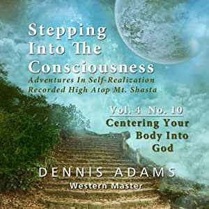 Stepping Into The Consciousness - Vol.4 No.10 -  Centering Your Body Into God