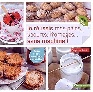 Je réussis mes pains, yaourts, fromages... sans machine ! : adieu robot, yaourtière, sorbetière..., Paslin, Delphine
