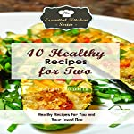 40 Healthy Recipes for Two: Healthy Recipes for You and Your Loved One: The Essential Kitchen Series, Book 107 | Sarah Sophia