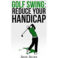 Golf Swing: Reduce Your Handicap (Golf Swing, PGA, Reduce Handicap, Golf Clubs, Golf Course, Amateur Golf) (English Edition)