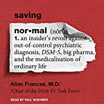 Saving Normal: An Insider's Revolt Against out-of-Control Psychiatric Diagnosis, DSM-5, Big Pharma, and the Medicalization of Ordinary Life | Allen Frances MD