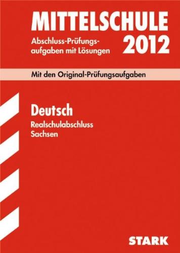 Abschluss-Prüfungsaufgaben Mittelschule Sachsen; Realschulabschluss Deutsch 2012; Mit den Original-Prüfungsaufgaben Jahrgänge 2007-2011 mit Lösungen