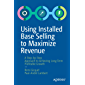 Using Installed Base Selling to Maximize Revenue: A Step-by-Step Approach to Achieving Long-Term Profitable Growth