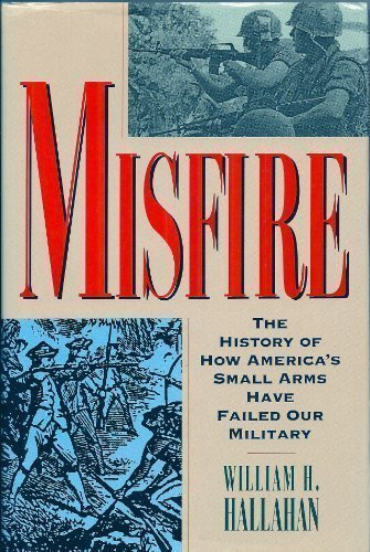 (Misfire: The Story of How America's Small Arms Have Failed Our Military)