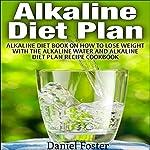 Alkaline Diet Plan: Alkaline Diet Book on How to Lose Weight with the Alkaline Water and Alkaline Diet Plan Recipe Cookbook | Daniel Foster