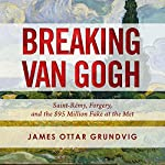 Breaking van Gogh: Saint-Rémy, Forgery, and the $95 Million Fake at the Met | James Ottar Grundvig