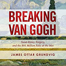 Breaking van Gogh: Saint-Rémy, Forgery, and the $95 Million Fake at the Met Audiobook by James Ottar Grundvig Narrated by Jeff Cummings