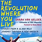 The Revolution Where You Live: Stories from a 12,000-Mile Journey Through a New America | Sarah van Gelder