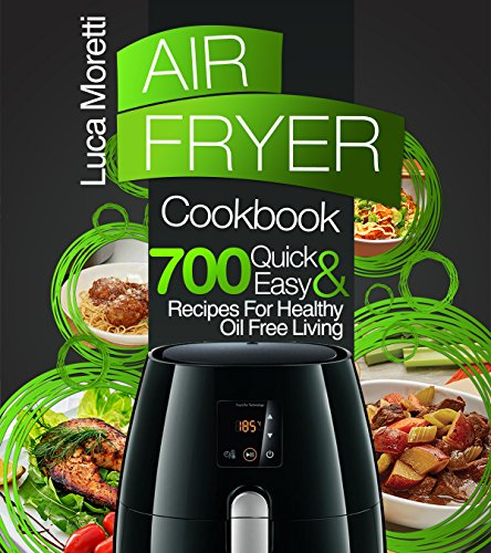 Air Fryer Cookbook: The Top 700 Quick and Easy Recipes For Healthy Oil Free Living (The Air Fryer Series) ()