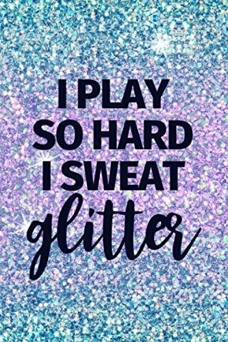 I Play So Hard I Sweat Glitter: Funny Lined Journal Notebook for Girls Sports Basketball Volleyball Softball Soccer Tennis Lacrosse Cricket Badminton Golf