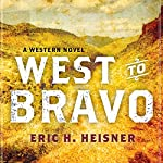 West to Bravo: A Western Novel | Eric H. Heisner
