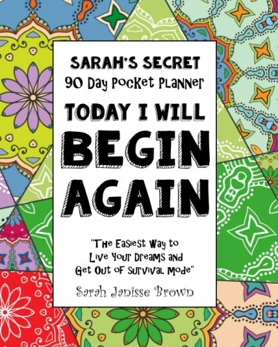 (Today I will Begin Again -  90 Day Pocket Planner: The Easiest way To Live Your Dreams and Get Out of Survival Mode (Sarah's Secret Pocket Planners) (Volume 1))