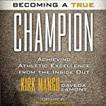 Becoming a True Champion: Achieving Athletic Excellence from the Inside Out | Kirk Mango