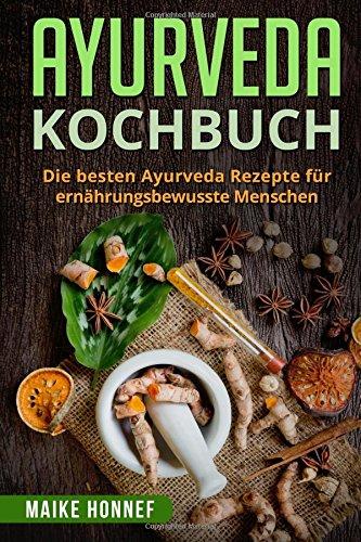 Ayurveda Kochbuch: Die besten Ayurveda Rezepte für ernährungsbewusste Menschen. Taschenbuch – 27. März 2018 Maike Honnef 1987748565 NATURE / Regional
