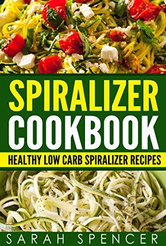 Spiralizer Cookbook: Healthy Low Carb Spiralizer Recipes by Sarah Spencer