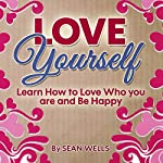 Love Yourself: Learn How to Love Who You Are and Be Happy | Sean Wells