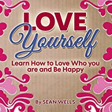 Love Yourself: Learn How to Love Who You Are and Be Happy | Livre audio Auteur(s) : Sean Wells Narrateur(s) : Bill Burrows