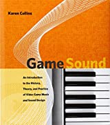Game Sound: An Introduction to the History, Theory, and Practice of Video Game Music and Sound Design (MIT Press)