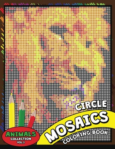 - Circle Mosaics Coloring Book 3: Cute Animals Coloring Pages Color by Number Puzzle for Adults (Flowers & Landscapes Coloring Books for Grown-Ups) (Volume 3)