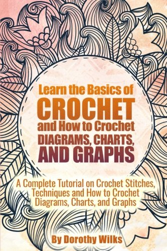 Learn the Basics of Crochet and How to Crochet Diagrams, Charts, and Graphs: A Complete Tutorial on Crochet Stitches, Techniques and How to Crochet Diagrams, Charts, and Graphs