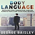 Body Language: Master Non-Verbal Communication, Learn How to Analyze People & How to Read People Instantly Audiobook by George Baisley Narrated by Victor Hugo Martinez