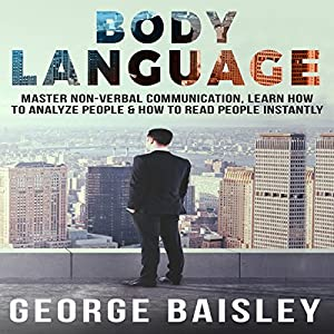Body Language: Master Non-Verbal Communication, Learn How to Analyze People & How to Read People Instantly Audiobook