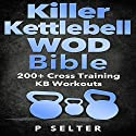 Killer Kettlebell WOD Bible: 200+ Cross Training KB Workouts Audiobook by P Selter Narrated by Jason Lovett