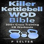 Killer Kettlebell WOD Bible: 200+ Cross Training KB Workouts | P Selter