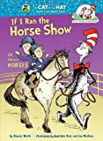 If I Ran the Horse Show: All About Horses (Cat in the Hat's Learning Library)