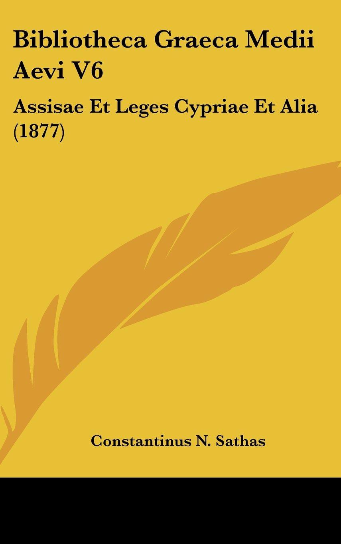 Bibliotheca Graeca Medii Aevi V6: Assisae Et Leges Cypriae Et Alia (1877) (German Edition) pdf