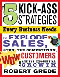 5 Kick-Ass Strategies Every Business Needs: To Explode Sales, Stun the Competition, Wow Customers and Achieve Exponential Growth