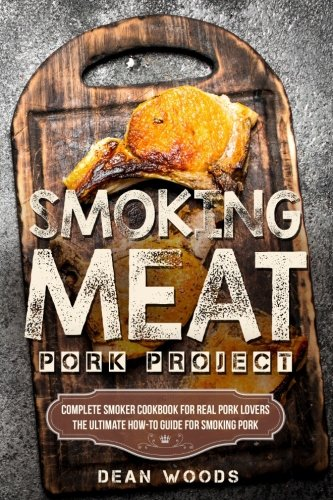 Smoking Meat: Pork Project: Complete Smoker Cookbook for Real Pork Lovers, The Ultimate How-To Guide for Smoking Pork by Dean Woods