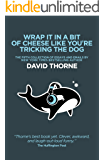 Wrap It In A Bit Of Cheese Like You're Tricking The Dog: The fifth collection of essays and emails by New York Times Best Selling author David Thorne