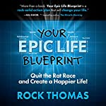 Your Epic Life Blueprint: Quit the Rat Race and Create a Happier Life! | Rock Thomas