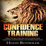 Confidence Training: Practical Step-by-Step Guide for Gaining Confidence in Work and Life |  Hugo Reynolds