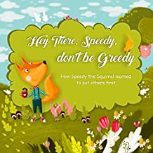 Hey There, Speedy, don't be Greedy: How Speedy the Squirrel learned to put others first (picture book kindergarten, best picture books for kids, audiobooks ... under 5) (illustrated books for kids 1)