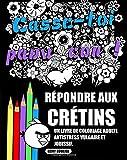 Répondre Aux Crétins: Un Livre De Coloriage Adulte Antistress Vulgaire Et Jouissif.