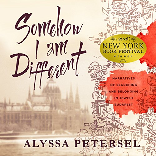 Somehow I Am Different: Narratives of Searching and Belonging in Jewish Budapest by Alyssa Petersel