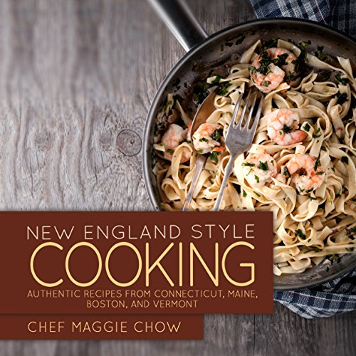 New England Style Cooking: Authentic Recipes from Connecticut, Maine, Boston, and Vermont (New England Cookbook, New England Recipes, New England Cooking, Boston Recipes, Boston Cookbook Book 1) by Chef Maggie Chow