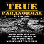 True Paranormal: Weird Tales and True Paranormal Stories of the World's Most Unexplained Phenomena | Max Mason Hunter