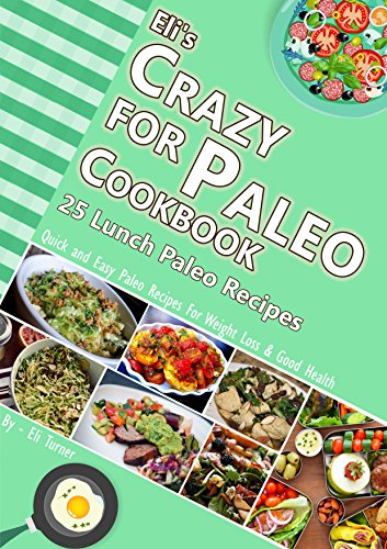 Eli's Crazy for Paleo Cookbook :: 25 Lunch Paleo Recipes: Quick and Easy Recipes for Weight Loss and Good Health