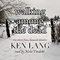 Walking Among the Dead: True Stories from a Homicide Detective Audiobook by Ken Lang Narrated by Mike Vendetti
