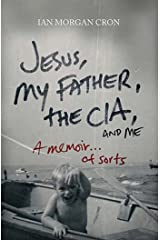 Jesus, My Father, The CIA, and Me: A Memoir. . . of Sorts Kindle Edition