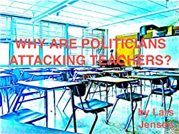 WHY ARE POLITICIANS ATTACKING TEACHERS? by [Jensen, Lars]