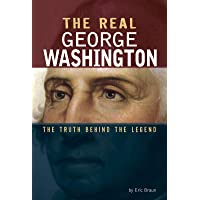 The Real George Washington: The Truth Behind the Legend (Real Revolutionaries)