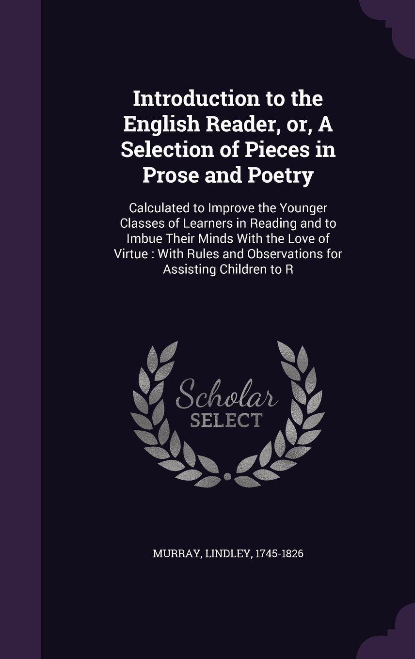 Read Online Introduction to the English Reader, Or, a Selection of Pieces in Prose and Poetry: Calculated to Improve the Younger Classes of Learners in Reading ... and Observations for Assisting Children to R pdf epub